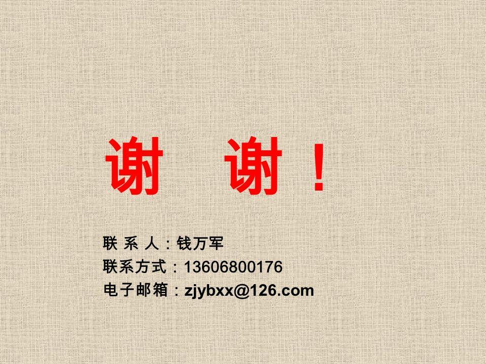 谢 谢! 联 系 人:钱万军 联系方式: 13606800176 电子邮箱: zjybxx@126.com