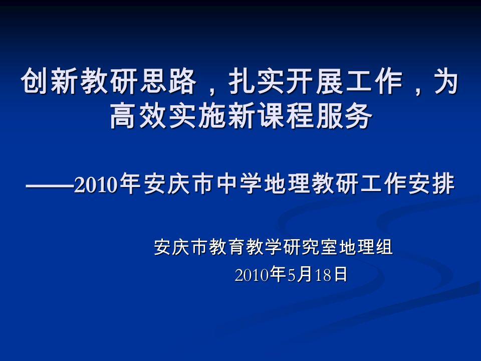 创新教研思路,扎实开展工作,为 高效实施新课程服务 ——2010年安庆市中学地理教研工作安排 安庆市教育教学研究室地理组 2010年5月18日