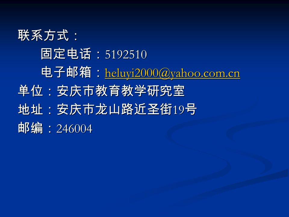 联系方式: 固定电话: 5192510 固定电话: 5192510 电子邮箱: heluyi2000@yahoo.com.cn 电子邮箱: heluyi2000@yahoo.com.cn heluyi2000@yahoo.com.cn 单位:安庆市教育教学研究室 地址:安庆市龙山路近圣街 19 号 邮编: 246004