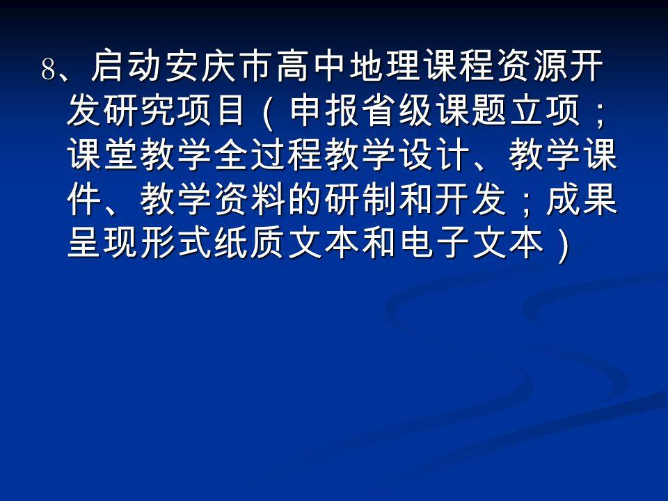 8 、 启动安庆市高中地理课程资源开 发研究项目(申报省级课题立项; 课堂教学全过程教学设计、教学课 件、教学资料的研制和开发;成果 呈现形式纸质文本和电子文本)