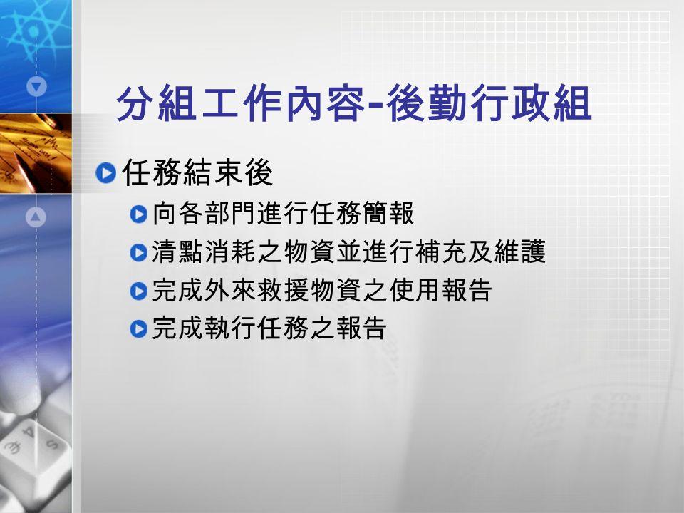 分組工作內容 - 後勤行政組 任務結束後 向各部門進行任務簡報 清點消耗之物資並進行補充及維護 完成外來救援物資之使用報告 完成執行任務之報告