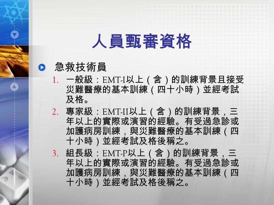 人員甄審資格 急救技術員 1. 一般級: EMT-I 以上(含)的訓練背景且接受 災難醫療的基本訓練(四十小時)並經考試 及格。 2.