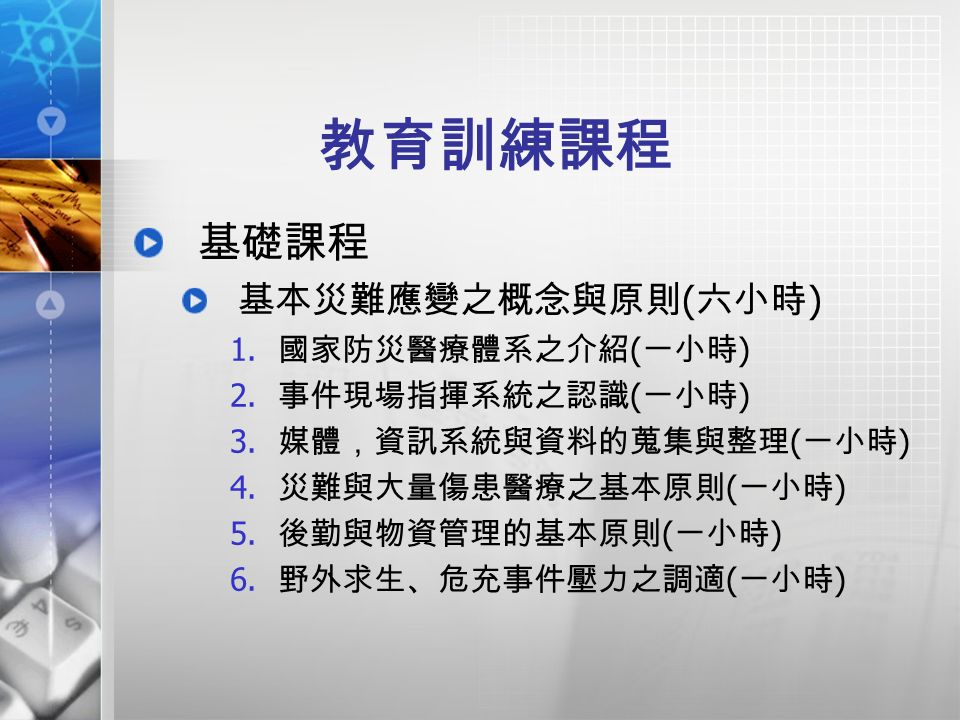 教育訓練課程 基礎課程 基本災難應變之概念與原則 ( 六小時 ) 1. 國家防災醫療體系之介紹 ( 一小時 ) 2.