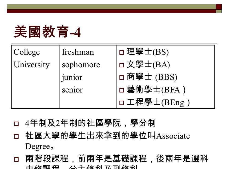 美國教育 -4 College University freshman sophomore junior senior  理學士 (BS)  文學士 (BA)  商學士 (BBS)  藝術學士 (BFA )  工程學士 (BEng )  4 年制及 2 年制的社區學院,學分制  社區大學的學生出來拿到的學位叫 Associate Degree 。  兩階段課程,前兩年是基礎課程,後兩年是選科 專修課程,分主修科及副修科。
