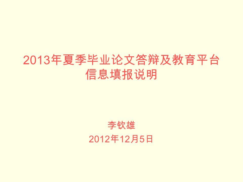 2013 年夏季毕业论文答辩及教育平台 信息填报说明 李钦雄 2012 年 12 月 5 日