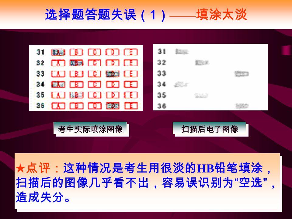 选择题答题失误( 1 ) —— 填涂太淡 ★点评:这种情况是考生用很淡的 HB 铅笔填涂, 扫描后的图像几乎看不出,容易误识别为 空选 , 造成失分。 考生实际填涂图像 扫描后电子图像