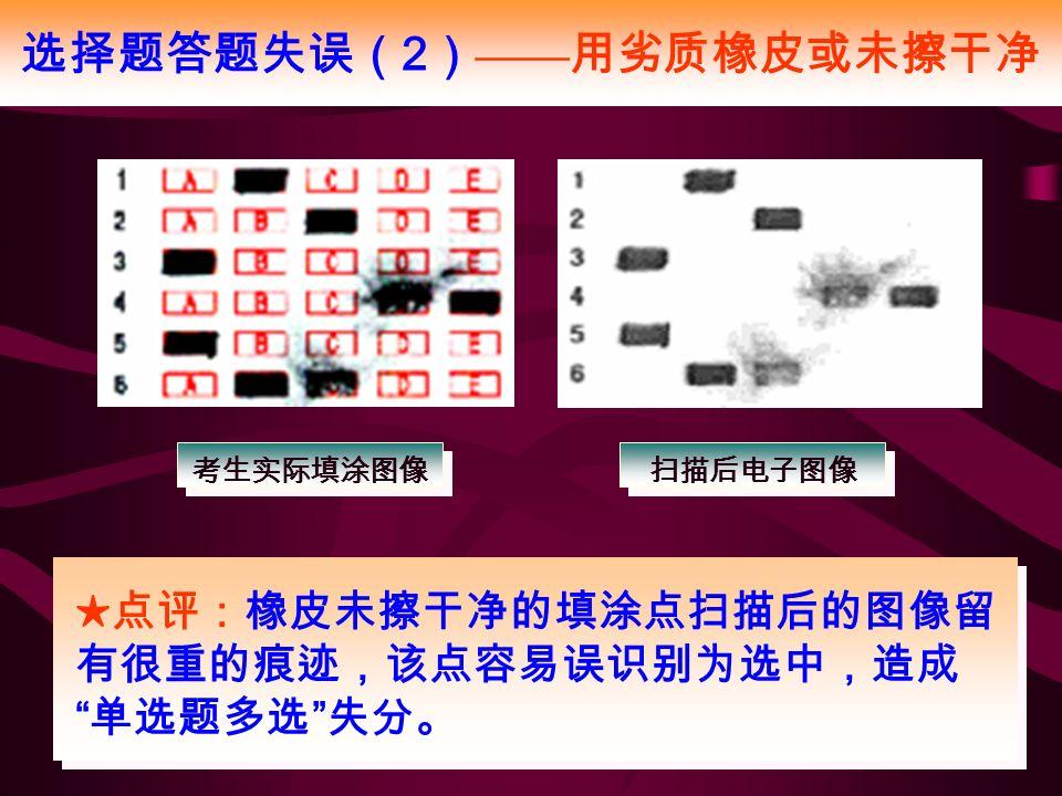选择题答题失误( 2 ) —— 用劣质橡皮或未擦干净 考生实际填涂图像 扫描后电子图像 ★点评:橡皮未擦干净的填涂点扫描后的图像留 有很重的痕迹,该点容易误识别为选中,造成 单选题多选 失分。