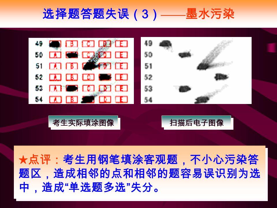 选择题答题失误( 3 ) —— 墨水污染 ★点评:考生用钢笔填涂客观题,不小心污染答 题区,造成相邻的点和相邻的题容易误识别为选 中,造成 单选题多选 失分。 考生实际填涂图像 扫描后电子图像