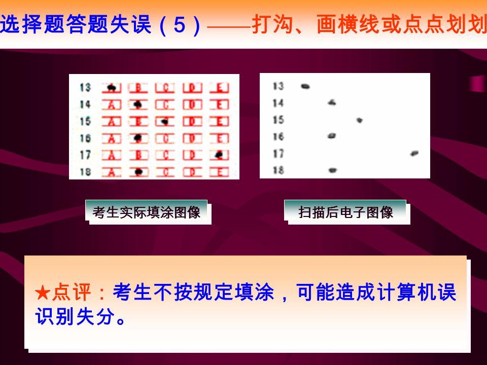 选择题答题失误( 5 ) —— 打沟、画横线或点点划划 考生实际填涂图像 扫描后电子图像 ★点评:考生不按规定填涂,可能造成计算机误 识别失分。