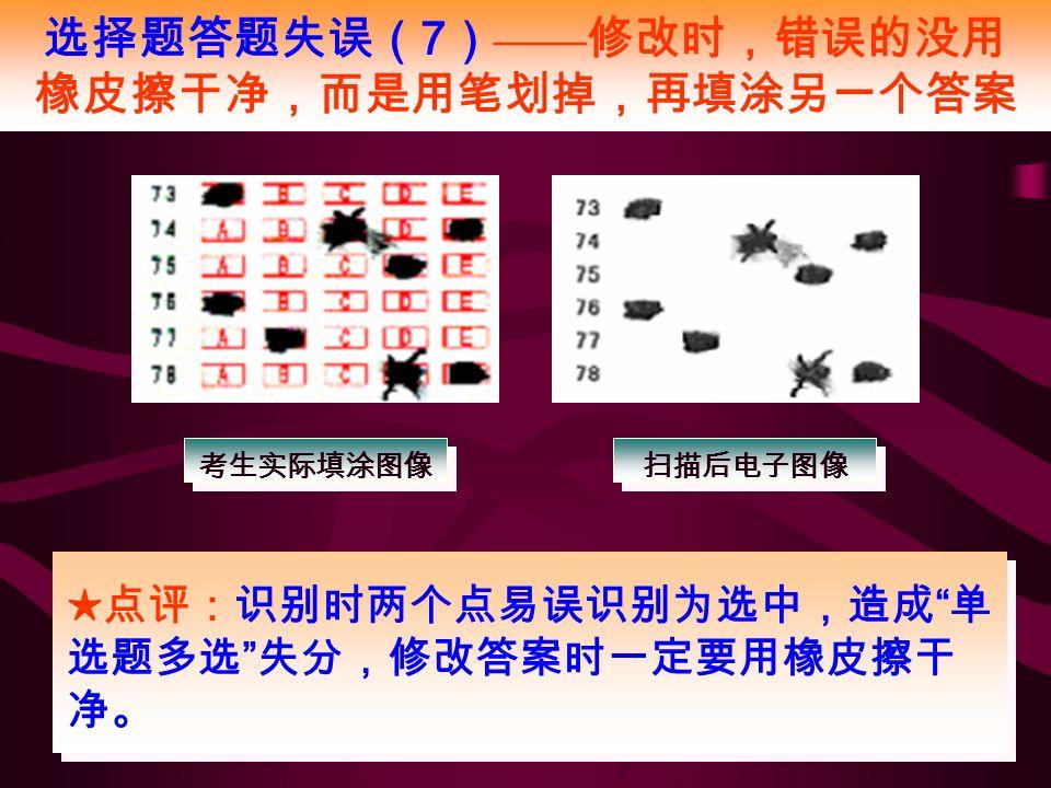 选择题答题失误( 7 ) —— 修改时,错误的没用 橡皮擦干净,而是用笔划掉,再填涂另一个答案 ★点评:识别时两个点易误识别为选中,造成 单 选题多选 失分,修改答案时一定要用橡皮擦干 净。 考生实际填涂图像 扫描后电子图像