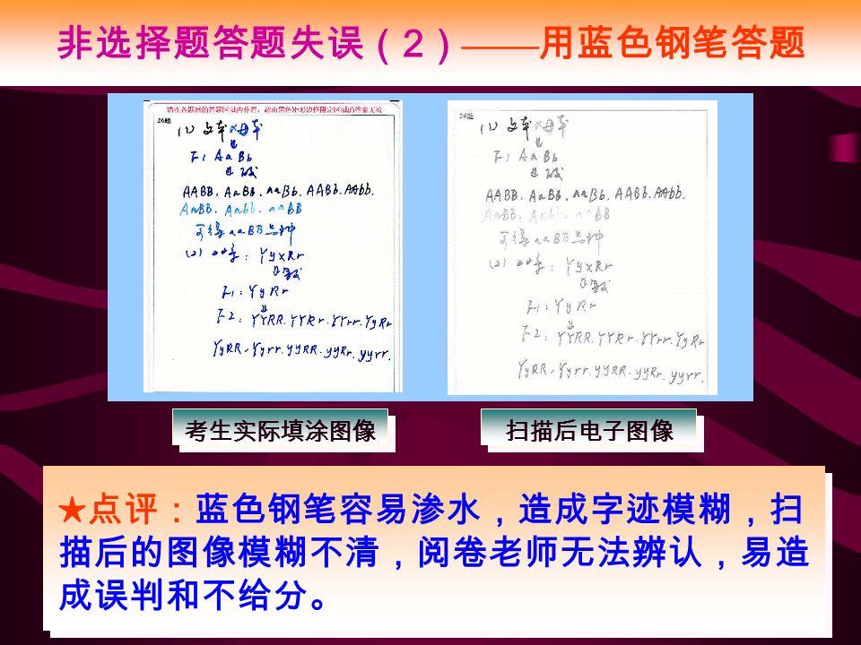 非选择题答题失误( 2 ) —— 用蓝色钢笔答题 ★点评:蓝色钢笔容易渗水,造成字迹模糊,扫 描后的图像模糊不清,阅卷老师无法辨认,易造 成误判和不给分。 考生实际填涂图像 扫描后电子图像