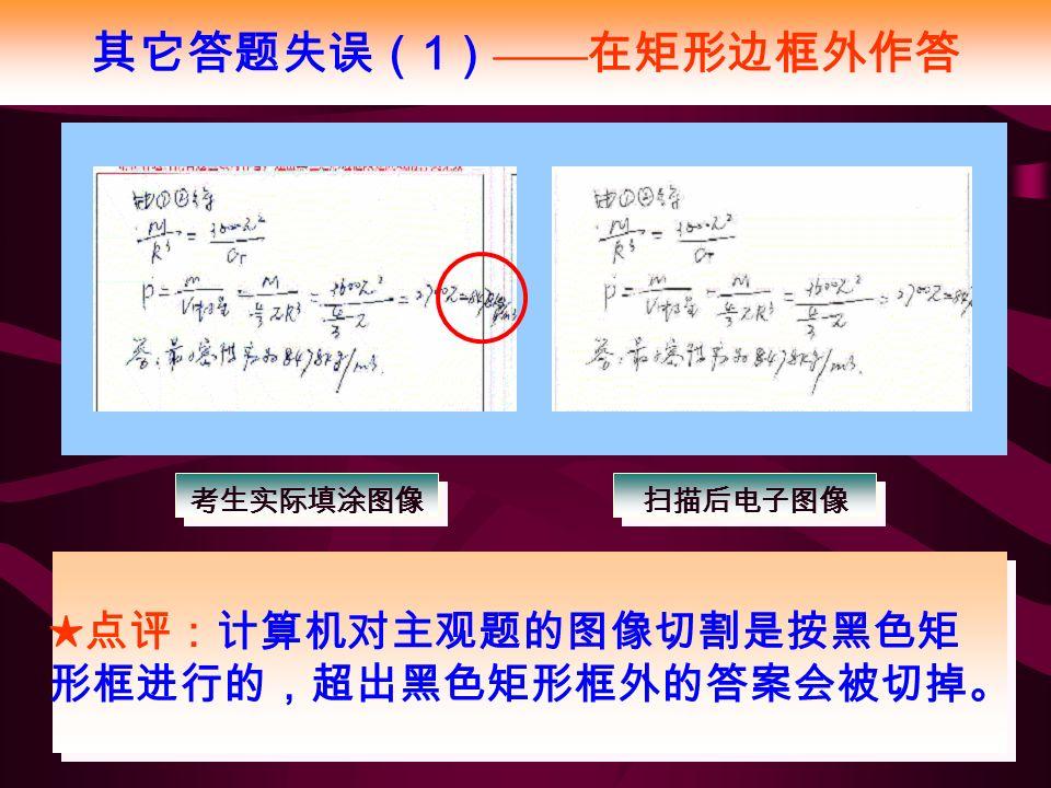 其它答题失误( 1 ) —— 在矩形边框外作答 ★点评:计算机对主观题的图像切割是按黑色矩 形框进行的,超出黑色矩形框外的答案会被切掉。 考生实际填涂图像 扫描后电子图像