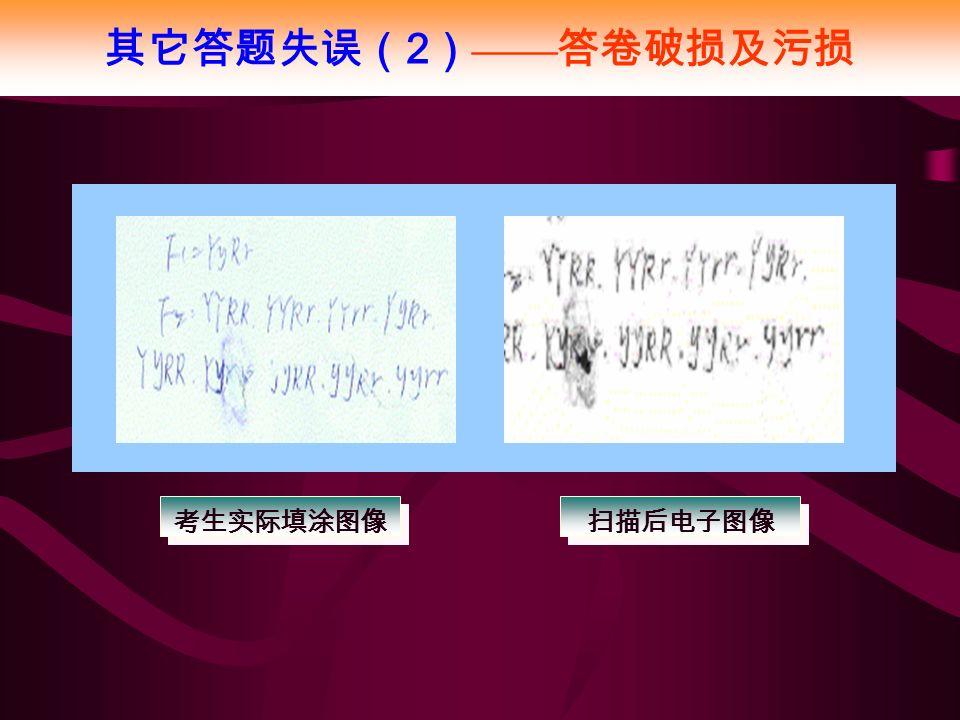 其它答题失误( 2 ) —— 答卷破损及污损 考生实际填涂图像 扫描后电子图像