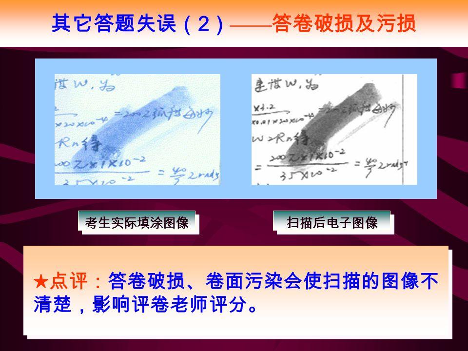 其它答题失误( 2 ) —— 答卷破损及污损 ★点评:答卷破损、卷面污染会使扫描的图像不 清楚,影响评卷老师评分。 考生实际填涂图像 扫描后电子图像