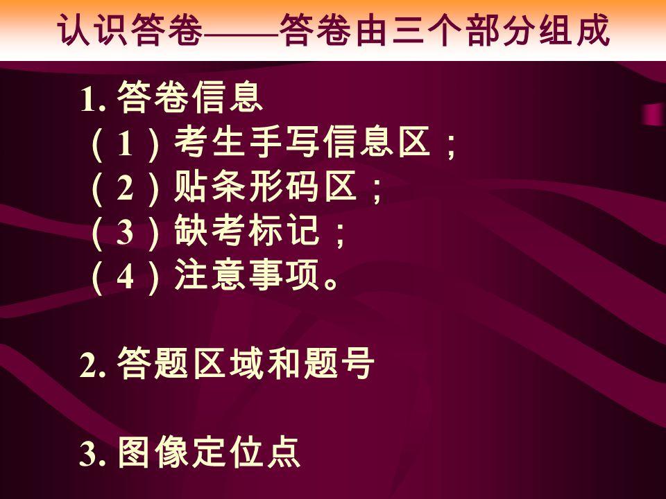 认识答卷 —— 答卷由三个部分组成 1. 答卷信息 ( 1 )考生手写信息区; ( 2 )贴条形码区; ( 3 )缺考标记; ( 4 )注意事项。 2. 答题区域和题号 3. 图像定位点
