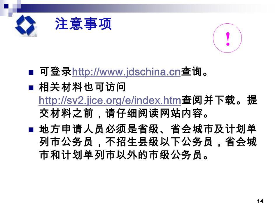 14 注意事项 可登录 http://www.jdschina.cn 查询。 http://www.jdschina.cn 相关材料也可访问 http://sv2.jice.org/e/index.htm 查阅并下载。提 交材料之前,请仔细阅读网站内容。 http://sv2.jice.org/e/index.htm 地方申请人员必须是省级、省会城市及计划单 列市公务员,不招生县级以下公务员,省会城 市和计划单列市以外的市级公务员。 !