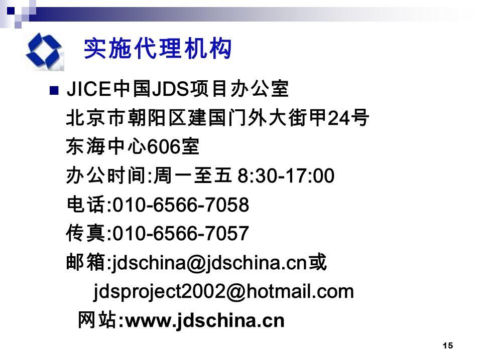 15 实施代理机构 JICE 中国 JDS 项目办公室 北京市朝阳区建国门外大街甲 24 号 东海中心 606 室 办公时间 : 周一至五 8:30-17:00 电话 :010-6566-7058 传真 :010-6566-7057 邮箱 :jdschina@jdschina.cn 或 jdsproject2002@hotmail.com 网站 :www.jdschina.cn