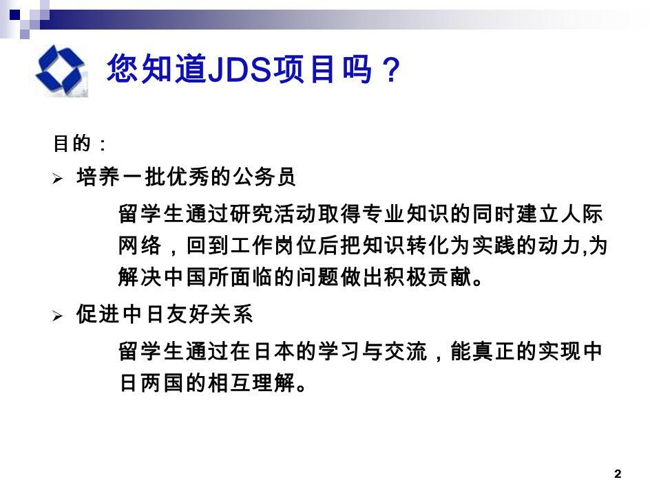 2 您知道 JDS 项目吗? 目的:  培养一批优秀的公务员 留学生通过研究活动取得专业知识的同时建立人际 网络,回到工作岗位后把知识转化为实践的动力, 为 解决中国所面临的问题做出积极贡献。  促进中日友好关系 留学生通过在日本的学习与交流,能真正的实现中 日两国的相互理解。