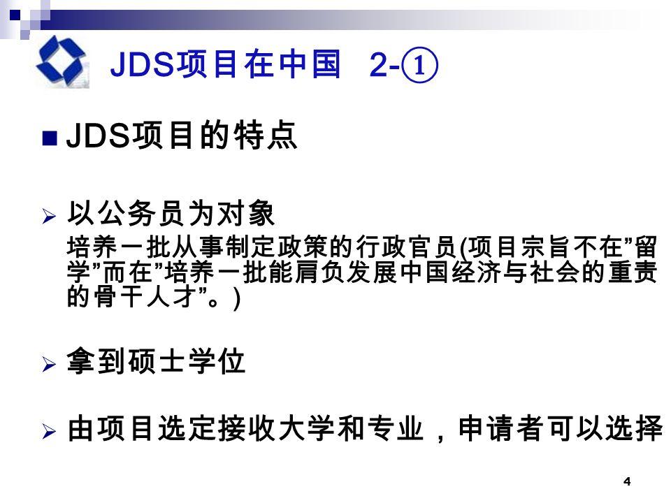 4 JDS 项目在中国 2- ① JDS 项目的特点  以公务员为对象 培养一批从事制定政策的行政官员 ( 项目宗旨不在 留 学 而在 培养一批能肩负发展中国经济与社会的重责 的骨干人才 。 )  拿到硕士学位  由项目选定接收大学和专业,申请者可以选择