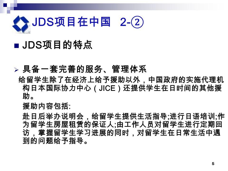 5 JDS 项目在中国 2- ② JDS 项目的特点  具备一套完善的服务、管理体系 给留学生除了在经济上给予援助以外,中国政府的实施代理机 构日本国际协力中心( JICE )还提供学生在日时间的其他援 助。 援助内容包括 : 赴日后举办说明会,给留学生提供生活指导 ; 进行日语培训 ; 作 为留学生房屋租赁的保证人 ; 由工作人员对留学生进行定期回 访,掌握留学生学习进展的同时,对留学生在日常生活中遇 到的问题给予指导。