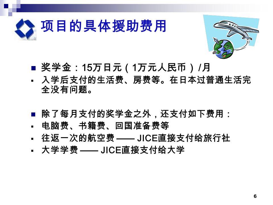 6 项目的具体援助费用 奖学金: 15 万日元( 1 万元人民币) / 月  入学后支付的生活费、房费等。在日本过普通生活完 全没有问题。 除了每月支付的奖学金之外,还支付如下费用:  电脑费、书籍费、回国准备费等  往返一次的航空费 —— JICE 直接支付给旅行社  大学学费 —— JICE 直接支付给大学
