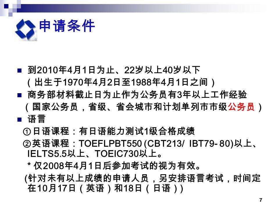 7 申请条件 到 2010 年 4 月 1 日为止、 22 岁以上 40 岁以下 (出生于 1970 年 4 月 2 日至 1988 年 4 月 1 日之间) 商务部材料截止日为止作为公务员有 3 年以上工作经验 (国家公务员,省级、省会城市和计划单列市市级公务员) 语言 ①日语课程:有日语能力测试 1 级合格成绩 ②英语课程: TOEFLPBT550 (CBT213/ IBT79- 80) 以上、 IELTS5.5 以上、 TOEIC730 以上。 * 仅 2008 年 4 月 1 日后参加考试的视为有效。 ( 针对未有以上成绩的申请人员,另安排语言考试,时间定 在 10 月 17 日(英语)和 18 日(日语) )