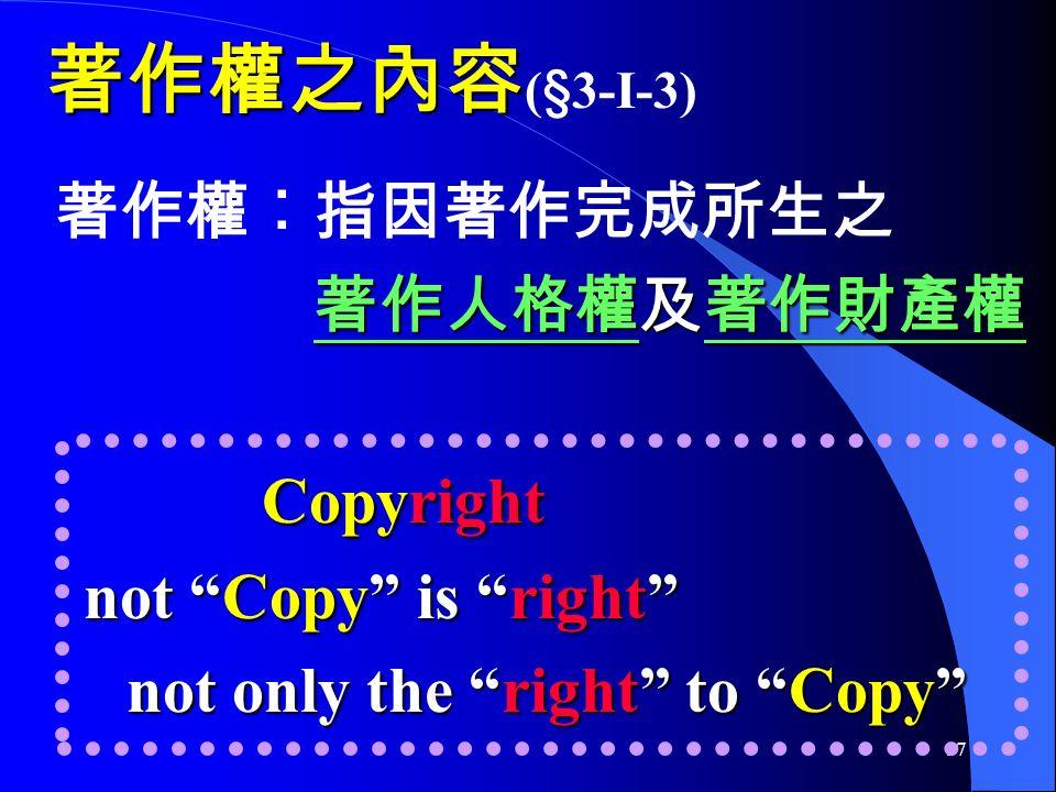 17 著作權之內容 著作權之內容 (§3-I-3) 著作權︰指因著作完成所生之 著作人格權及著作財產權 Copyright not Copy is right not only the right to Copy