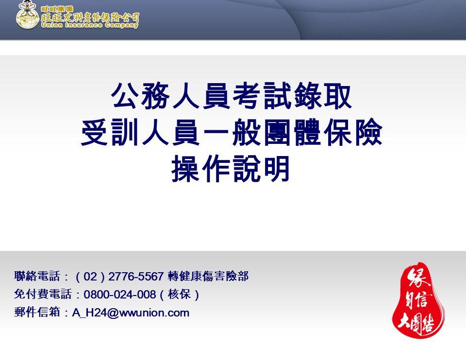 聯絡電話:( 02 ) 2776-5567 轉健康傷害險部 免付費電話: 0800-024-008 (核保) 郵件信箱: A_H24@wwunion.com 公務人員考試錄取 受訓人員一般團體保險 操作說明