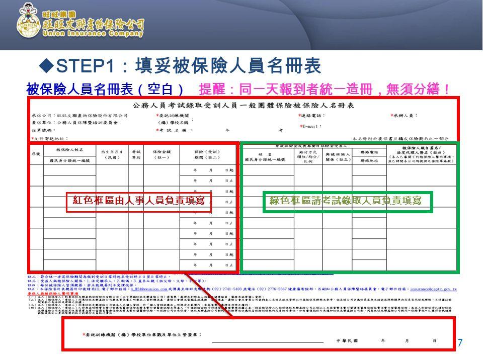 被保險人員名冊表(空白) 提醒:同一天報到者統一造冊,無須分繕!  STEP1 :填妥被保險人員名冊表 7 紅色框區由人事人員負責填寫 綠色框區請考試錄取人員負責填寫