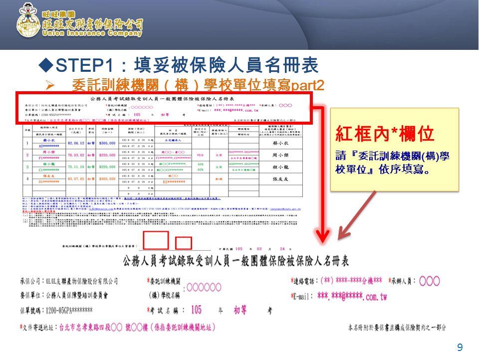  委託訓練機關(構)學校單位填寫 part2 紅框內 * 欄位 請『 委託訓練機關 ( 構 ) 學 校單位 』依序填寫。 紅框內 * 欄位 請『 委託訓練機關 ( 構 ) 學 校單位 』依序填寫。 9  STEP1 :填妥被保險人員名冊表