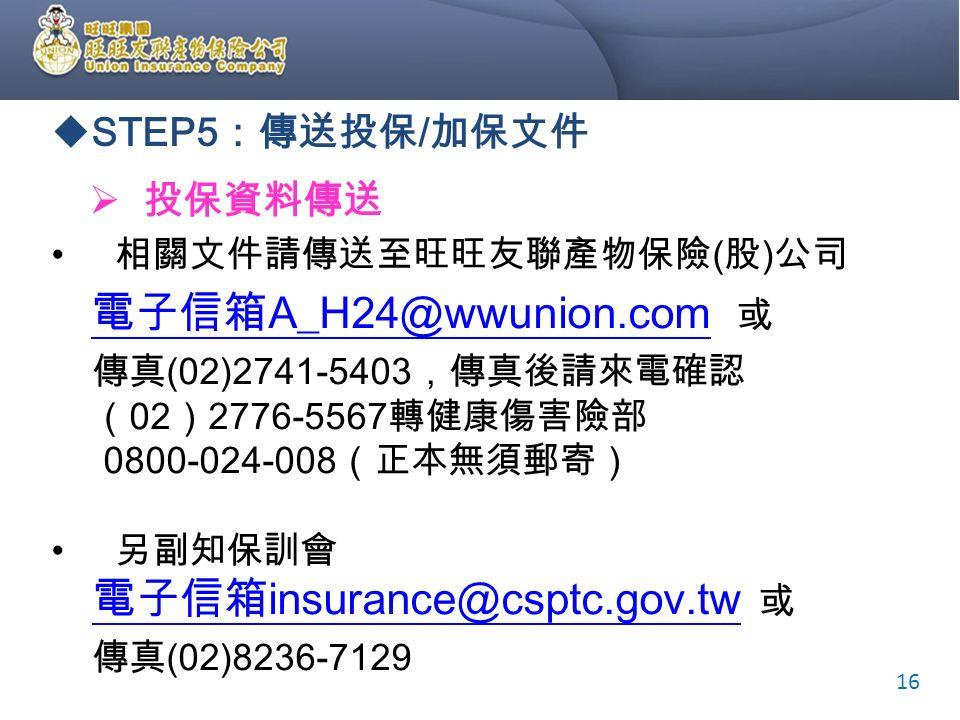  STEP5 :傳送投保 / 加保文件  投保資料傳送 相關文件請傳送至旺旺友聯產物保險 ( 股 ) 公司 電子信箱 A_H24@wwunion.com 或 電子信箱 A_H24@wwunion.com 傳真 (02)2741-5403 ,傳真後請來電確認 ( 02 ) 2776-5567 轉健康傷害險部 0800-024-008 (正本無須郵寄) 另副知保訓會 電子信箱 insurance@csptc.gov.tw 或 電子信箱 insurance@csptc.gov.tw 傳真 (02)8236-7129 16