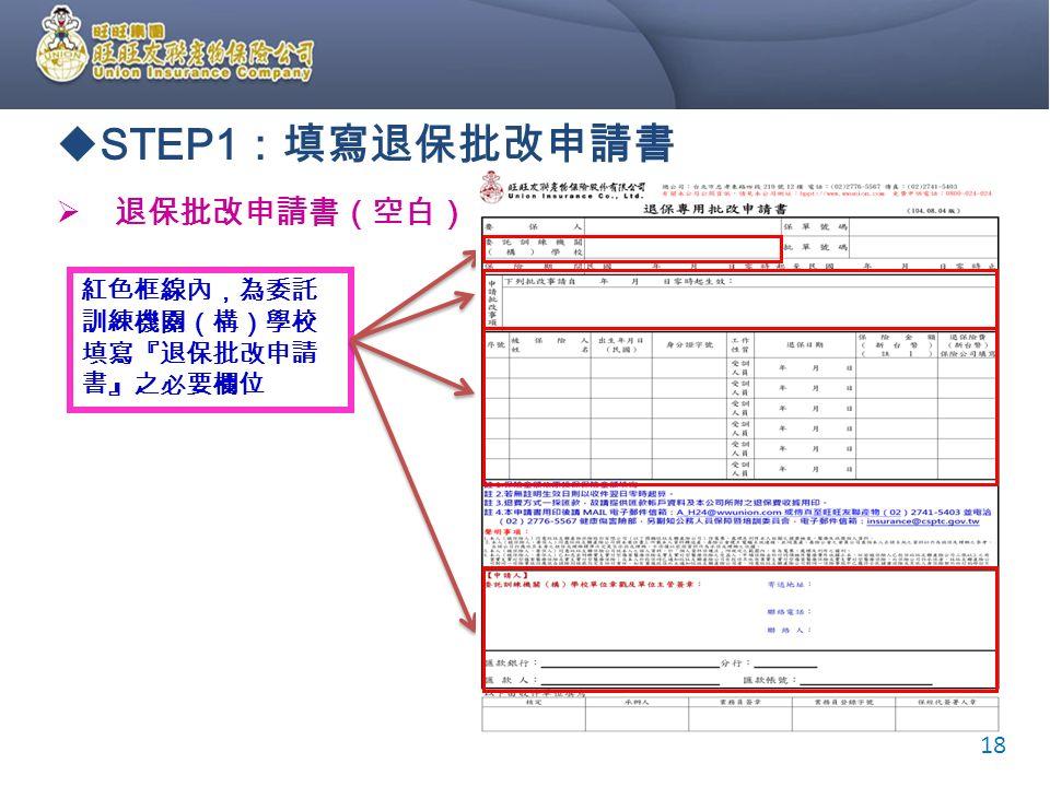  STEP1 :填寫退保批改申請書  退保批改申請書(空白) 紅色框線內,為委託 訓練機關(構)學校 填寫『退保批改申請 書』之必要欄位 18
