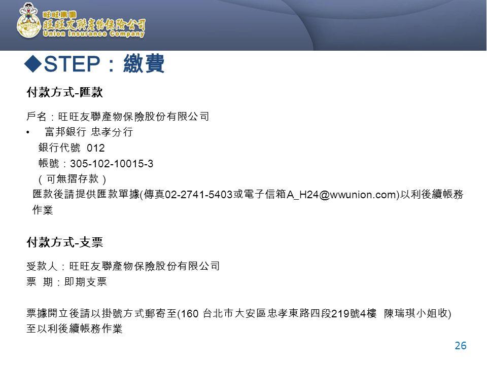  STEP :繳費 付款方式 - 匯款 戶名:旺旺友聯產物保險股份有限公司 富邦銀行 忠孝分行 銀行代號 012 帳號: 305-102-10015-3 (可無摺存款) 匯款後請提供匯款單據 ( 傳真 02-2741-5403 或電子信箱 A_H24@wwunion.com) 以利後續帳務 作業 付款方式 - 支票 受款人:旺旺友聯產物保險股份有限公司 票 期:即期支票 票據開立後請以掛號方式郵寄至 (160 台北市大安區忠孝東路四段 219 號 4 樓 陳瑞琪小姐收 ) 至以利後續帳務作業 26