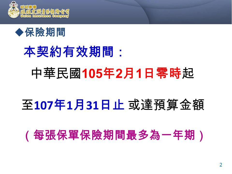  保險期間 本契約有效期間: 中華民國 105 年 2 月 1 日零時起 2 至 107 年 1 月 31 日止 (每張保單保險期間最多為一年期) 或達預算金額