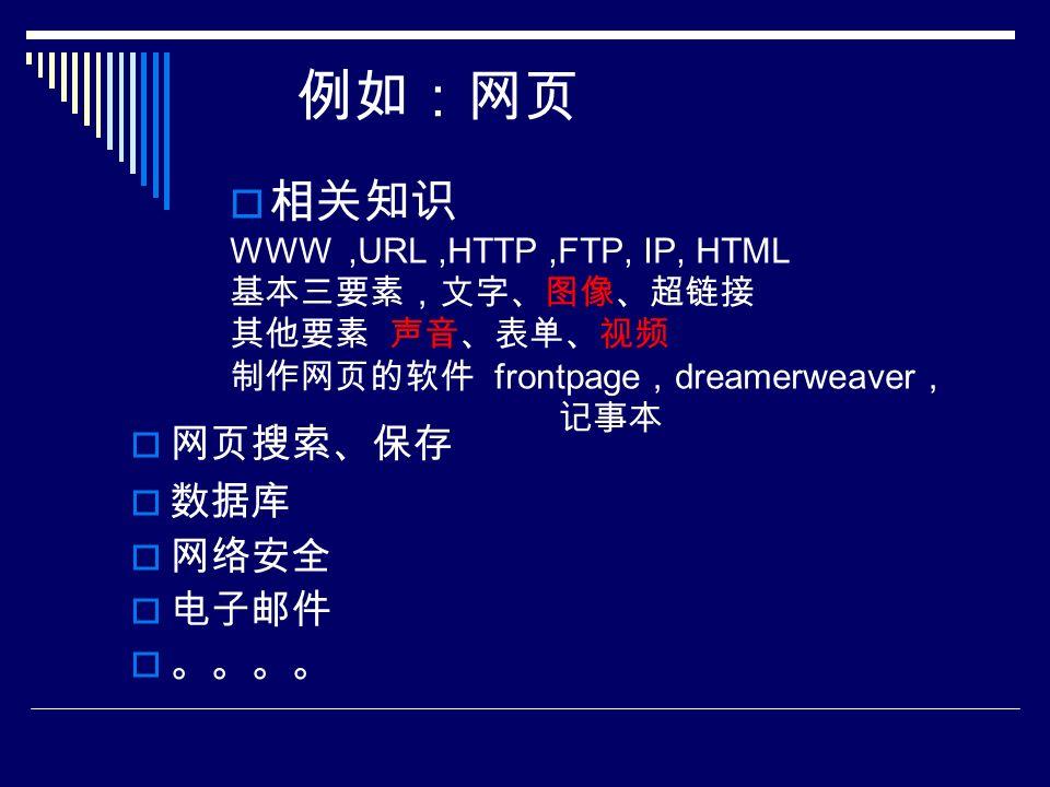 例如:网页  相关知识 WWW,URL,HTTP,FTP, IP, HTML 基本三要素,文字、图像、超链接 其他要素 声音、表单、视频 制作网页的软件 frontpage , dreamerweaver , 记事本  网页搜索、保存  数据库  网络安全  电子邮件  。。。。