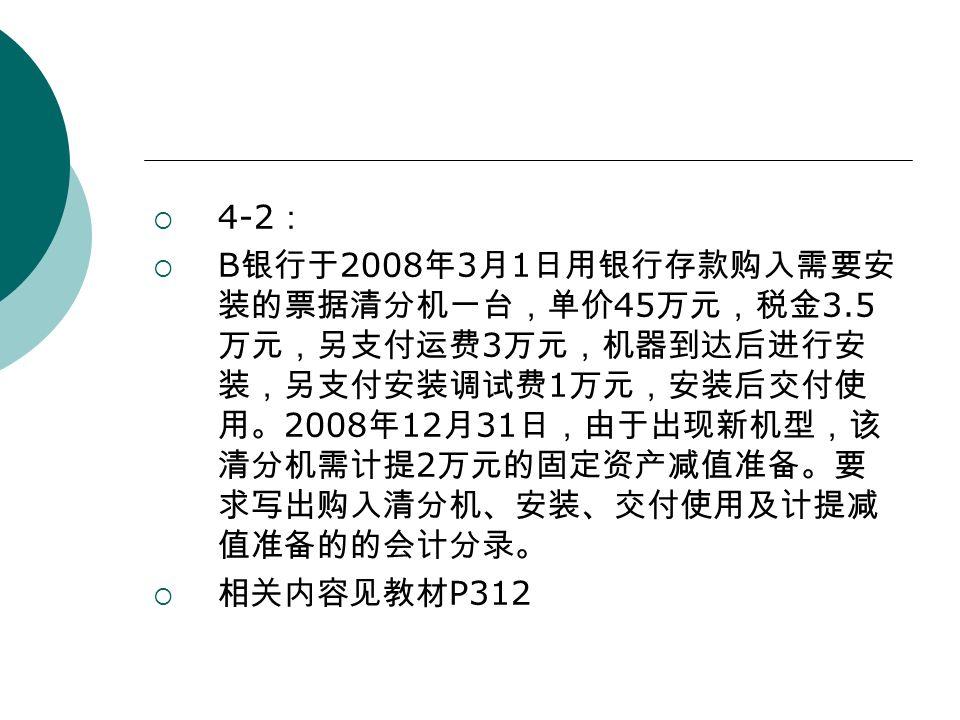  4-2 :  B 银行于 2008 年 3 月 1 日用银行存款购入需要安 装的票据清分机一台,单价 45 万元,税金 3.5 万元,另支付运费 3 万元,机器到达后进行安 装,另支付安装调试费 1 万元,安装后交付使 用。 2008 年 12 月 31 日,由于出现新机型,该 清分机需计提 2 万元的固定资产减值准备。要 求写出购入清分机、安装、交付使用及计提减 值准备的的会计分录。  相关内容见教材 P312