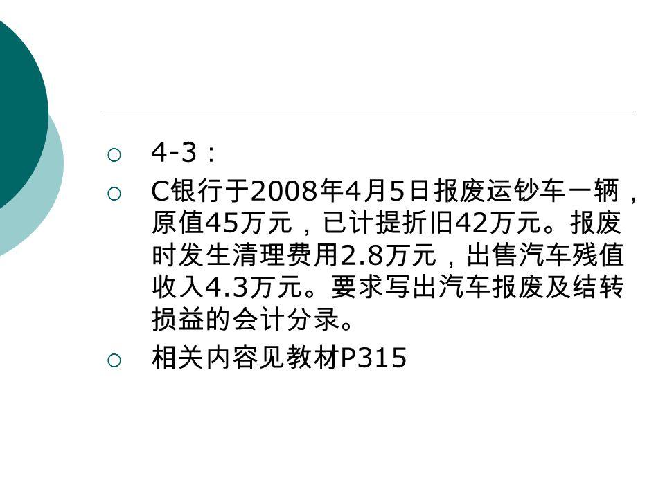  4-3 :  C 银行于 2008 年 4 月 5 日报废运钞车一辆, 原值 45 万元,已计提折旧 42 万元。报废 时发生清理费用 2.8 万元,出售汽车残值 收入 4.3 万元。要求写出汽车报废及结转 损益的会计分录。  相关内容见教材 P315