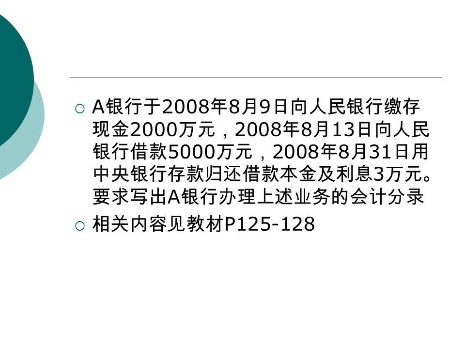  A 银行于 2008 年 8 月 9 日向人民银行缴存 现金 2000 万元, 2008 年 8 月 13 日向人民 银行借款 5000 万元, 2008 年 8 月 31 日用 中央银行存款归还借款本金及利息 3 万元。 要求写出 A 银行办理上述业务的会计分录  相关内容见教材 P125-128