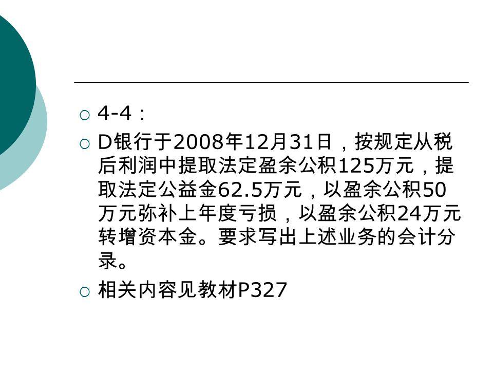  4-4 :  D 银行于 2008 年 12 月 31 日,按规定从税 后利润中提取法定盈余公积 125 万元,提 取法定公益金 62.5 万元,以盈余公积 50 万元弥补上年度亏损,以盈余公积 24 万元 转增资本金。要求写出上述业务的会计分 录。  相关内容见教材 P327