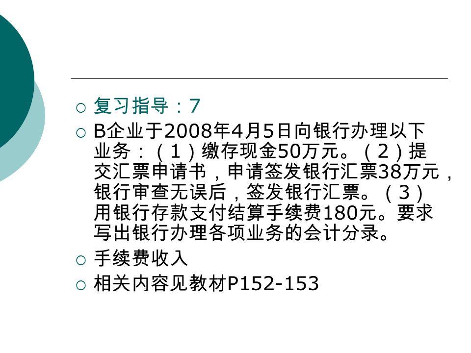  复习指导: 7  B 企业于 2008 年 4 月 5 日向银行办理以下 业务:( 1 )缴存现金 50 万元。( 2 )提 交汇票申请书,申请签发银行汇票 38 万元, 银行审查无误后,签发银行汇票。( 3 ) 用银行存款支付结算手续费 180 元。要求 写出银行办理各项业务的会计分录。  手续费收入  相关内容见教材 P152-153