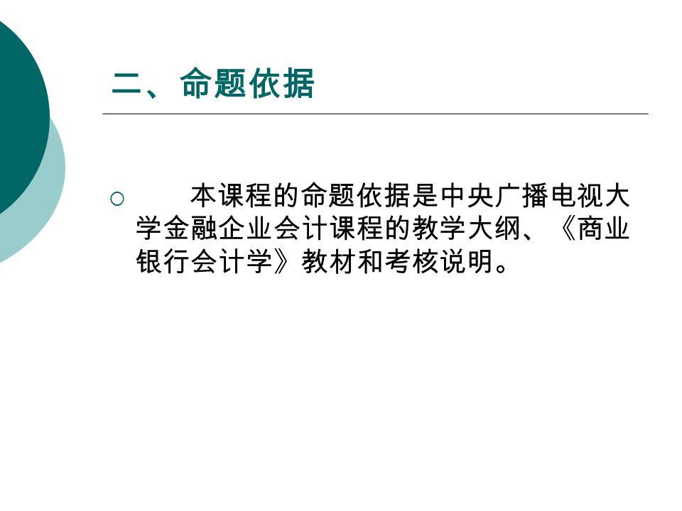 二、命题依据  本课程的命题依据是中央广播电视大 学金融企业会计课程的教学大纲、《商业 银行会计学》教材和考核说明。