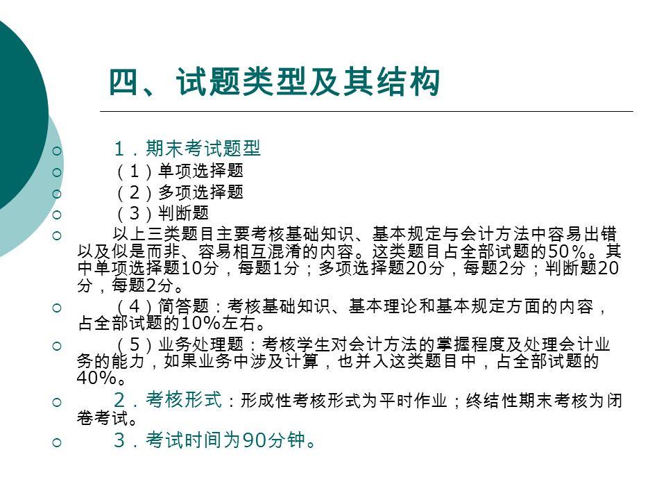四、试题类型及其结构  1 .期末考试题型  ( 1 )单项选择题  ( 2 )多项选择题  ( 3 )判断题  以上三类题目主要考核基础知识、基本规定与会计方法中容易出错 以及似是而非、容易相互混淆的内容。这类题目占全部试题的 50 %。其 中单项选择题 10 分,每题 1 分;多项选择题 20 分,每题 2 分;判断题 20 分,每题 2 分。  ( 4 )简答题:考核基础知识、基本理论和基本规定方面的内容, 占全部试题的 10% 左右。  ( 5 )业务处理题:考核学生对会计方法的掌握程度及处理会计业 务的能力,如果业务中涉及计算,也并入这类题目中,占全部试题的 40% 。  2 .考核形式 :形成性考核形式为平时作业;终结性期末考核为闭 卷考试。  3 .考试时间为 90 分钟。