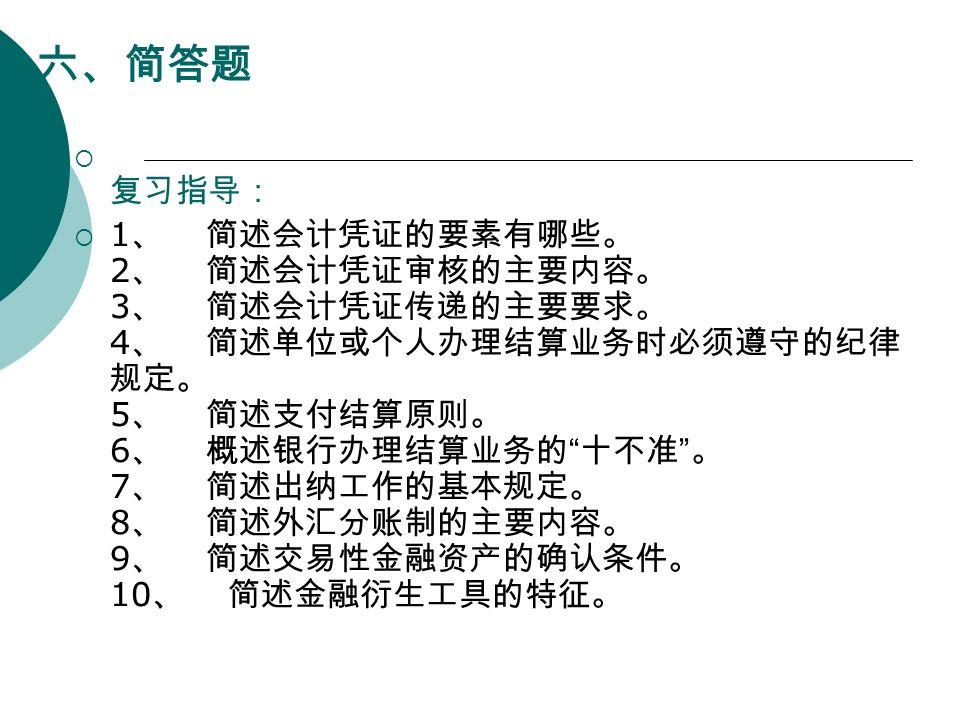 六、简答题  复习指导:  1 、 简述会计凭证的要素有哪些。 2 、 简述会计凭证审核的主要内容。 3 、 简述会计凭证传递的主要要求。 4 、 简述单位或个人办理结算业务时必须遵守的纪律 规定。 5 、 简述支付结算原则。 6 、 概述银行办理结算业务的 十不准 。 7 、 简述出纳工作的基本规定。 8 、 简述外汇分账制的主要内容。 9 、 简述交易性金融资产的确认条件。 10 、 简述金融衍生工具的特征。