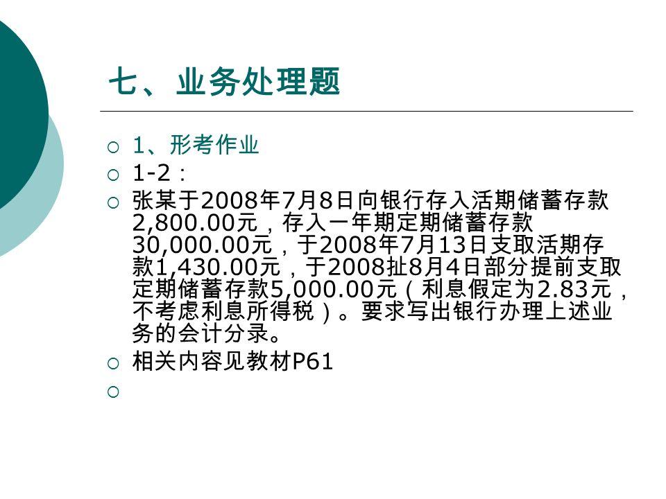 七、业务处理题  1 、形考作业  1-2 :  张某于 2008 年 7 月 8 日向银行存入活期储蓄存款 2,800.00 元,存入一年期定期储蓄存款 30,000.00 元,于 2008 年 7 月 13 日支取活期存 款 1,430.00 元,于 2008 扯 8 月 4 日部分提前支取 定期储蓄存款 5,000.00 元(利息假定为 2.83 元, 不考虑利息所得税)。要求写出银行办理上述业 务的会计分录。  相关内容见教材 P61 