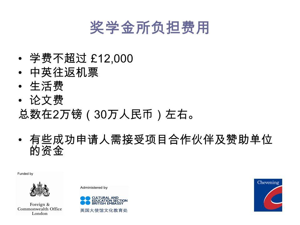 奖学金所负担费用 学费不超过 £12,000 中英往返机票 生活费 论文费 总数在 2 万镑( 30 万人民币)左右。 有些成功申请人需接受项目合作伙伴及赞助单位 的资金