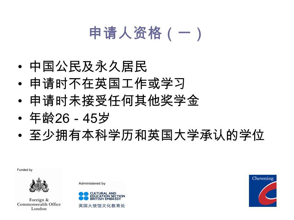 申请人资格(一) 中国公民及永久居民 申请时不在英国工作或学习 申请时未接受任何其他奖学金 年龄 26 - 45 岁 至少拥有本科学历和英国大学承认的学位