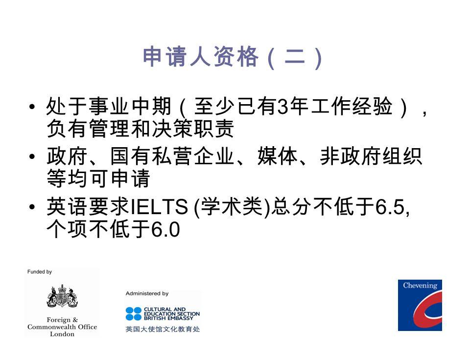 申请人资格(二) 处于事业中期(至少已有 3 年工作经验), 负有管理和决策职责 政府、国有私营企业、媒体、非政府组织 等均可申请 英语要求 IELTS ( 学术类 ) 总分不低于 6.5, 个项不低于 6.0