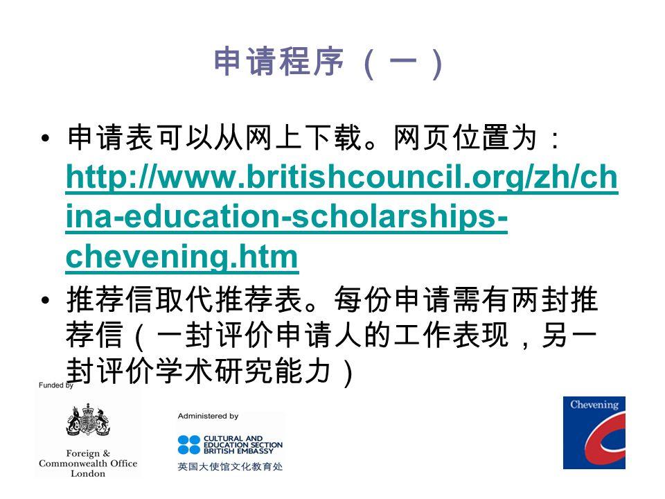 申请程序 (一) 申请表可以从网上下载。网页位置为: http://www.britishcouncil.org/zh/ch ina-education-scholarships- chevening.htm http://www.britishcouncil.org/zh/ch ina-education-scholarships- chevening.htm 推荐信取代推荐表。每份申请需有两封推 荐信(一封评价申请人的工作表现,另一 封评价学术研究能力)