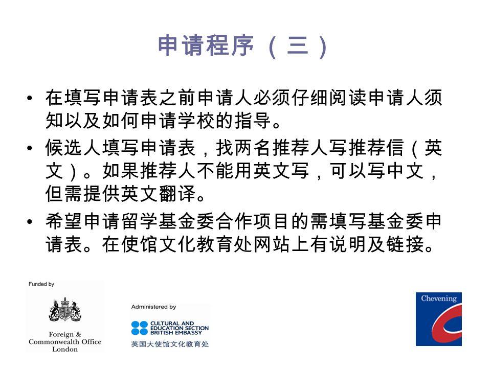 申请程序 (三) 在填写申请表之前申请人必须仔细阅读申请人须 知以及如何申请学校的指导。 候选人填写申请表,找两名推荐人写推荐信(英 文)。如果推荐人不能用英文写,可以写中文, 但需提供英文翻译。 希望申请留学基金委合作项目的需填写基金委申 请表。在使馆文化教育处网站上有说明及链接。