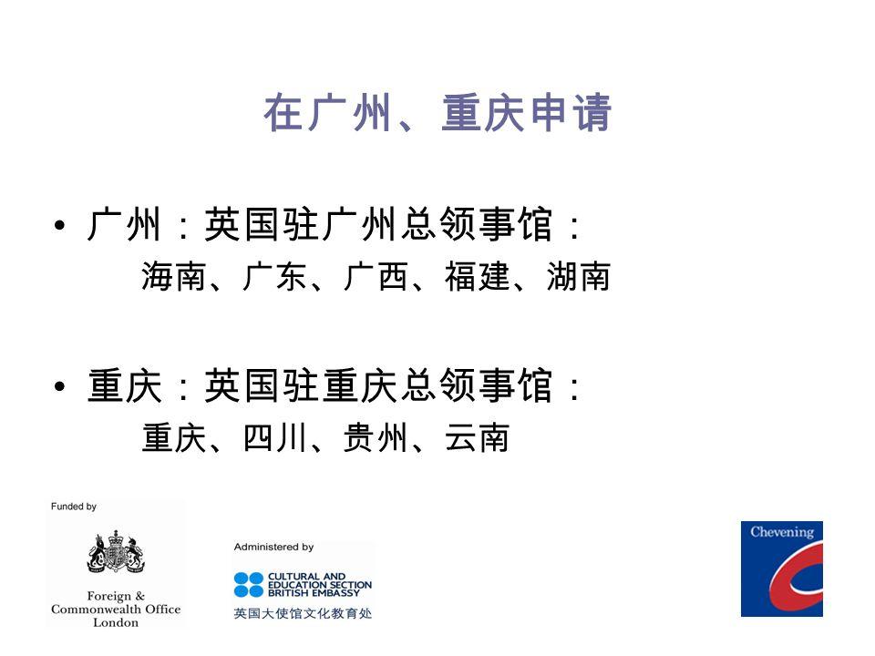 在广州、重庆申请 广州:英国驻广州总领事馆: 海南、广东、广西、福建、湖南 重庆:英国驻重庆总领事馆: 重庆、四川、贵州、云南